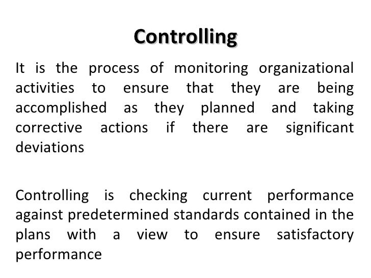 Controlling <ul><li>It is the process of monitoring organizational activities to ensure that they are being accomplished a...