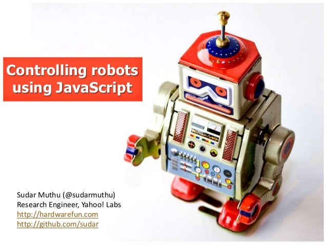 Controlling robots using JavaScript Sudar Muthu (@sudarmuthu) Research Engineer, Yahoo! Labs http://hardwarefun.com http:/...