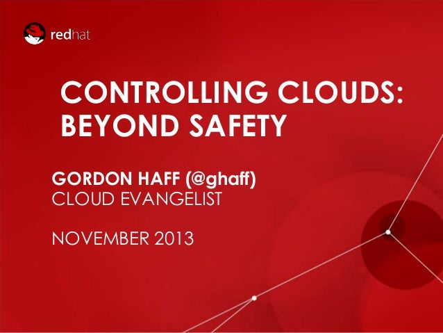 CONTROLLING CLOUDS: BEYOND SAFETY GORDON HAFF (@ghaff) CLOUD EVANGELIST  NOVEMBER 2013