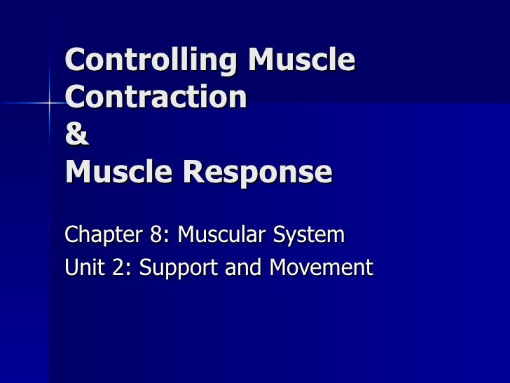 Controlling Muscle Contraction  & Muscle Response Chapter 8: Muscular System Unit 2: Support and Movement