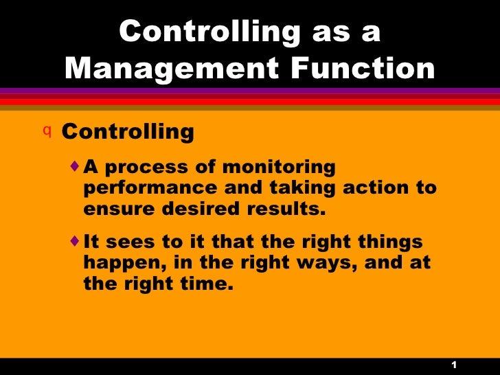 Controlling as a Management Function <ul><li>Controlling </li></ul><ul><ul><li>A process of monitoring performance and tak...