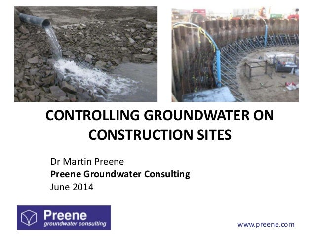 www.preene.com CONTROLLING GROUNDWATER ON CONSTRUCTION SITES Dr Martin Preene Preene Groundwater Consulting June 2014