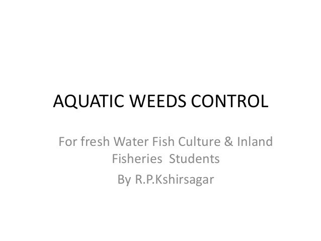 AQUATIC WEEDS CONTROL For fresh Water Fish Culture & Inland Fisheries Students By R.P.Kshirsagar