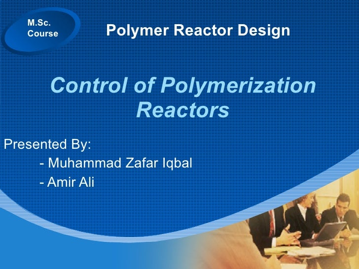 Control of Polymerization Reactors Presented By: - Muhammad Zafar Iqbal - Amir Ali M.Sc. Course Polymer Reactor Design