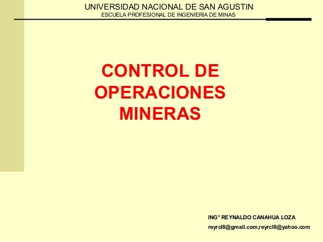 CONTROL DE OPERACIONES MINERAS ING° REYNALDO CANAHUA LOZA reyrcl8@gmail.com,reyrcl8@yahoo.com UNIVERSIDAD NACIONAL DE SAN ...