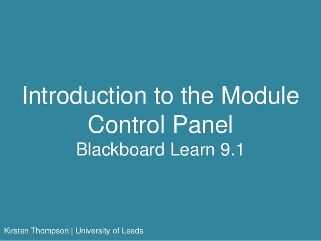 Introduction to the Module Control Panel Blackboard Learn 9.1 Kirsten Thompson | University of Leeds