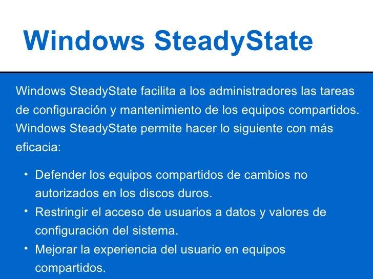 Windows SteadyState Windows SteadyState facilita a los administradores las tareas de configuración y mantenimiento de los ...