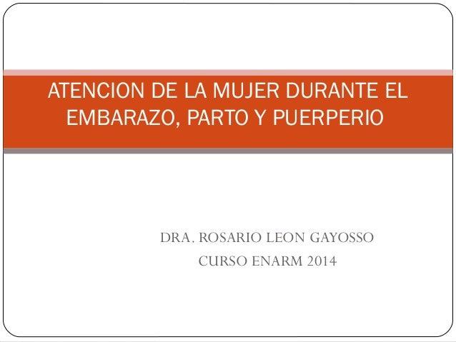 ATENCION DE LA MUJER DURANTE EL EMBARAZO, PARTO Y PUERPERIO DRA. ROSARIO LEON GAYOSSO CURSO ENARM 2014