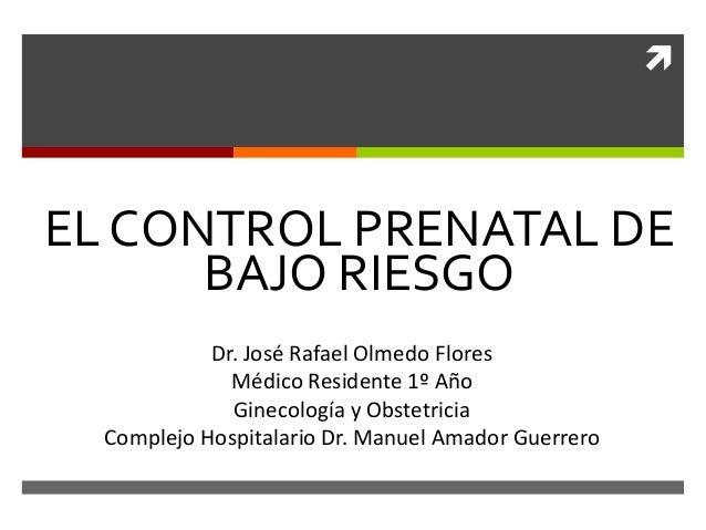  EL CONTROL PRENATAL DE BAJO RIESGO Dr. José Rafael Olmedo Flores Médico Residente 1º Año Ginecología y Obstetricia Compl...