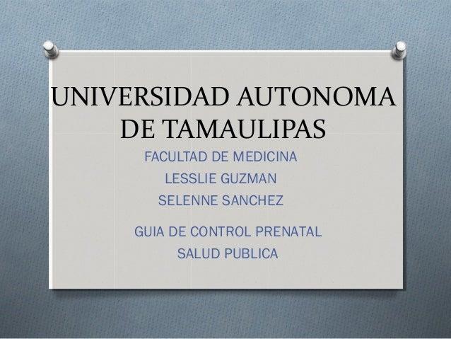 UNIVERSIDAD AUTONOMA DE TAMAULIPAS FACULTAD DE MEDICINA LESSLIE GUZMAN SELENNE SANCHEZ GUIA DE CONTROL PRENATAL SALUD PUBL...