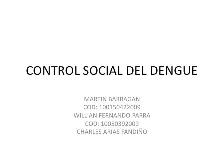 CONTROL SOCIAL DEL DENGUE<br />MARTIN BARRAGAN  <br />COD: 100150422009<br />WILLIAN FERNANDO PARRA<br />COD: 10050392009<...