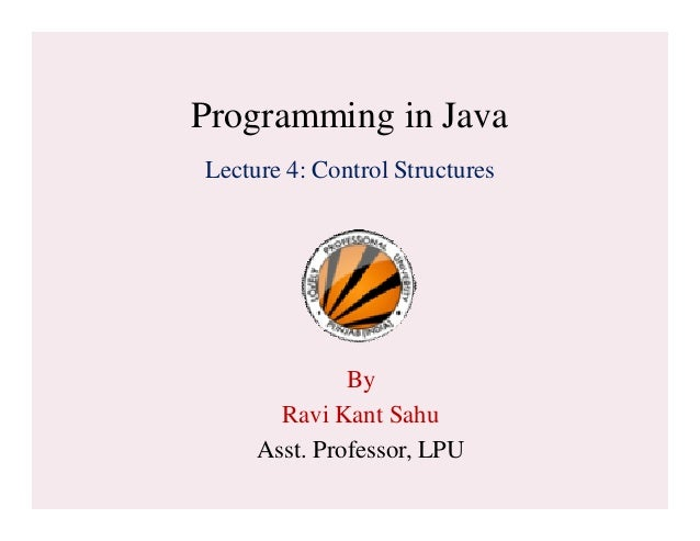 Programming in Java Lecture 4: Control Structures By Ravi Kant Sahu Asst. Professor, LPU