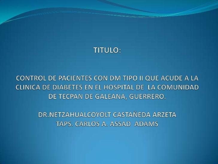 TITULO:CONTROL DE PACIENTES CON DM TIPO II QUE ACUDE A LA CLINICA DE DIABETES EN EL HOSPITAL DE  LA COMUNIDAD DE TECPAN DE...