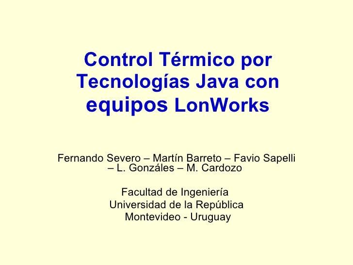 Control Térmico por    Tecnologías Java con     equipos LonWorks  Fernando Severo – Martín Barreto – Favio Sapelli        ...