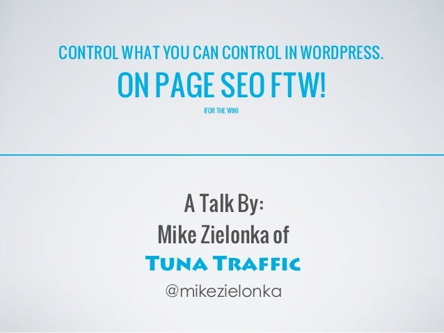 CONTROL WHAT YOU CAN CONTROL IN WORDPRESS.       ON PAGE SEO FTW!                  (FOR THE WIN)               A Talk By: ...