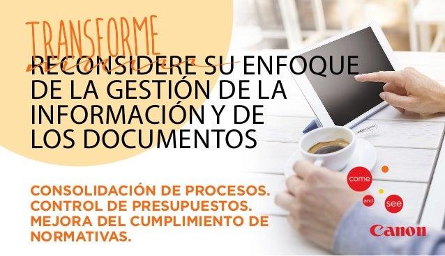 RECONSIDERE SU ENFOQUE DE LA GESTIÓN DE LA INFORMACIÓN Y DE LOS DOCUMENTOS TRANSFORME CONSOLIDACIÓN DE PROCESOS. CONTROL D...