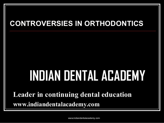 CONTROVERSIES IN ORTHODONTICS  INDIAN DENTAL ACADEMY Leader in continuing dental education www.indiandentalacademy.com www...