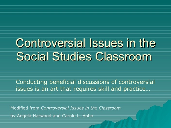 Controversial Issues in the Social Studies Classroom  Conducting beneficial discussions of controversial issues is an art ...