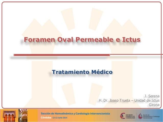 J. Serena H. Dr. Josep Trueta – Unidad de Ictus Girona Foramen Oval Permeable e Ictus Tratamiento Médico