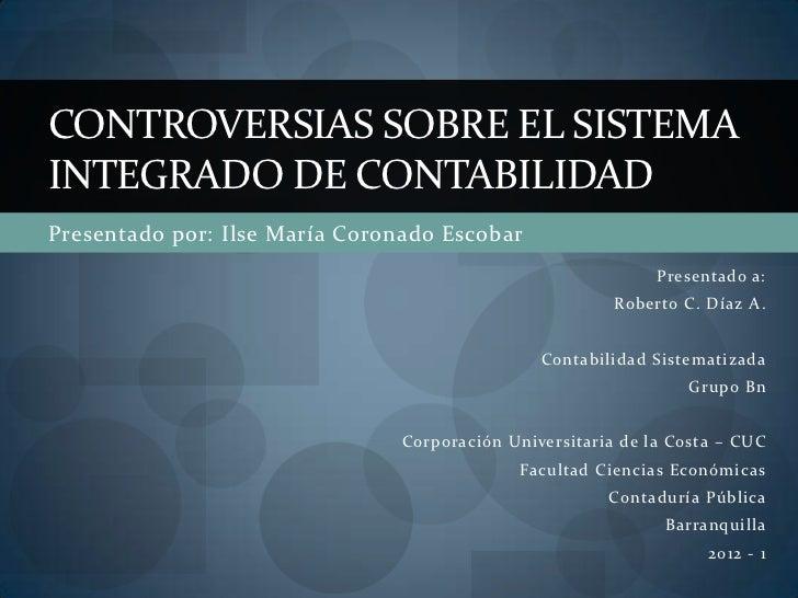 CONTROVERSIAS SOBRE EL SISTEMAINTEGRADO DE CONTABILIDADPresentado por: Ilse María Coronado Escobar                        ...