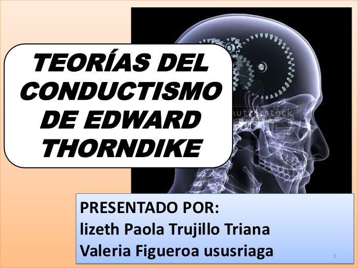 TEORÍAS DELCONDUCTISMO  DE EDWARD THORNDIKE   PRESENTADO POR:   lizeth Paola Trujillo Triana   Valeria Figueroa ususriaga ...