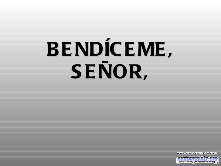 BENDÍCEME, SEÑOR,