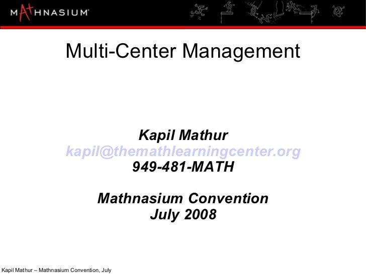 Multi-Center Management Kapil Mathur [email_address] 949-481-MATH Mathnasium Convention July 2008