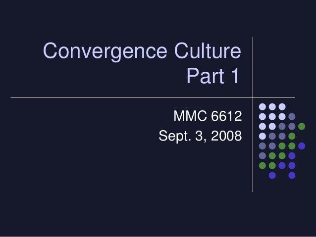 Convergence Culture             Part 1             MMC 6612           Sept. 3, 2008