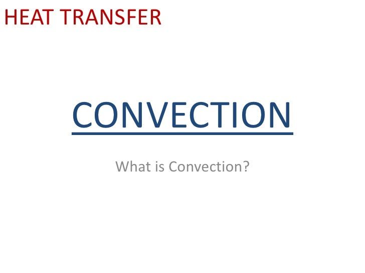 CONVECTION<br />What is Convection?<br />HEAT TRANSFER<br />