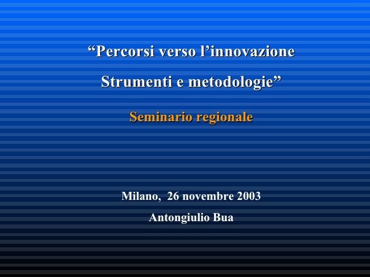 """"""" Percorsi verso l'innovazione Strumenti e metodologie"""" Seminario regionale Milano,  26 novembre 2003 Antongiulio Bua"""
