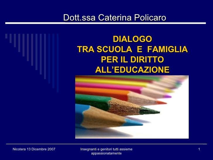 DIALOGO TRA SCUOLA  E  FAMIGLIA PER IL DIRITTO ALL'EDUCAZIONE <ul><ul><li>Dott.ssa Caterina Policaro </li></ul></ul>