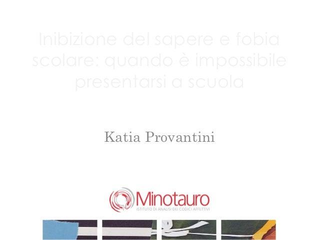 Inibizione del sapere e fobiascolare: quando è impossibile      presentarsi a scuola        Katia Provantini              ...