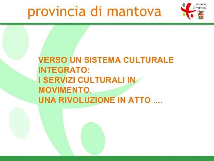 VERSO UN SISTEMA CULTURALE INTEGRATO: I SERVIZI CULTURALI IN MOVIMENTO. UNA RIVOLUZIONE IN ATTO .... provincia di mantova