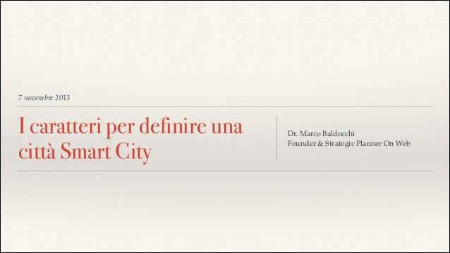 7 novembre 2013  I caratteri per definire una città Smart City  Dr. Marco Baldocchi! Founder & Strategic Planner On Web