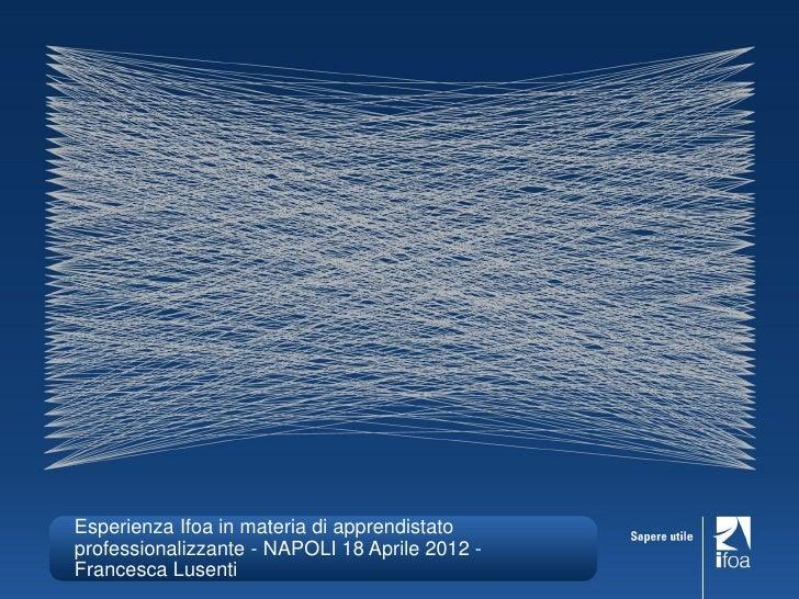 Esperienza Ifoa in materia di apprendistatoprofessionalizzante - NAPOLI 18 Aprile 2012 -Francesca Lusenti