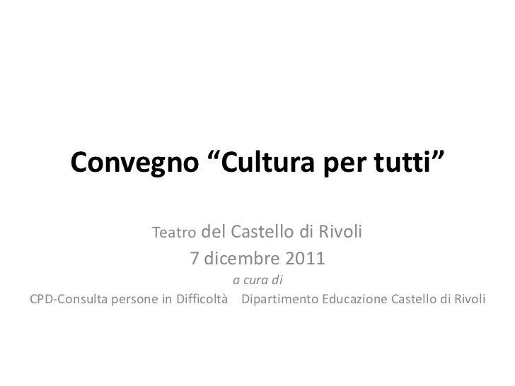 """Convegno """"Cultura per tutti""""                    Teatro del Castello di Rivoli                          7 dicembre 2011    ..."""