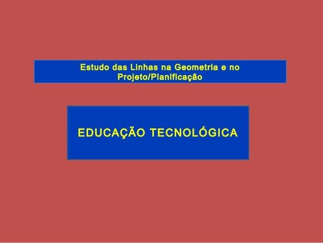EDUCAÇÃO TECNOLÓGICA Estudo das Linhas na Geometria e no Projeto/Planificação