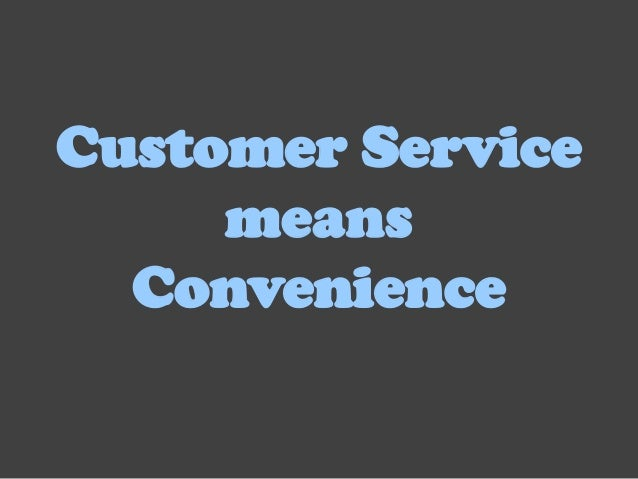 Customer Service     means  Convenience