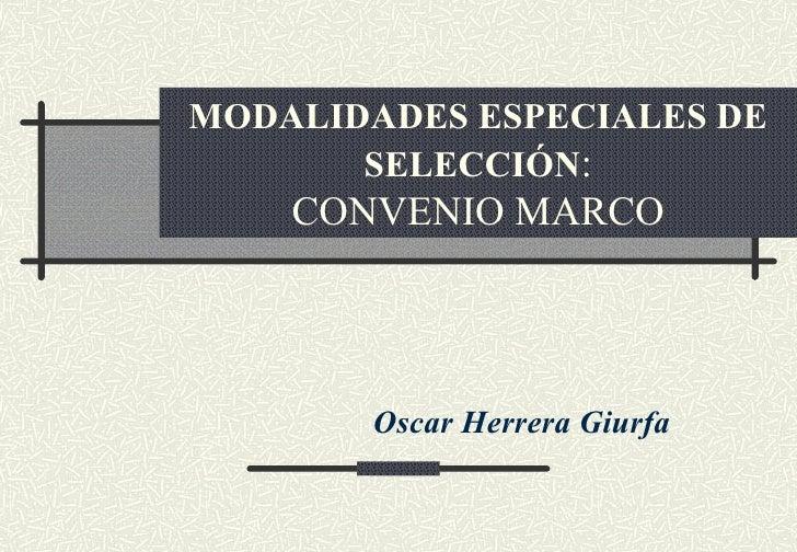 MODALIDADES ESPECIALES DE       SELECCIÓN:    CONVENIO MARCO       Oscar Herrera Giurfa