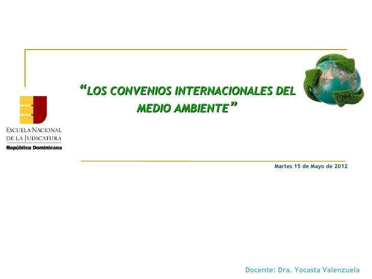 """""""LOS CONVENIOS INTERNACIONALES DEL         MEDIO AMBIENTE""""                                  Martes 15 de Mayo de 2012     ..."""