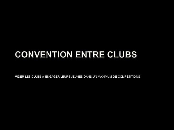 Convention entre clubs<br />Aider les clubs à engager leurs jeunes dans un maximum de compétitions<br />