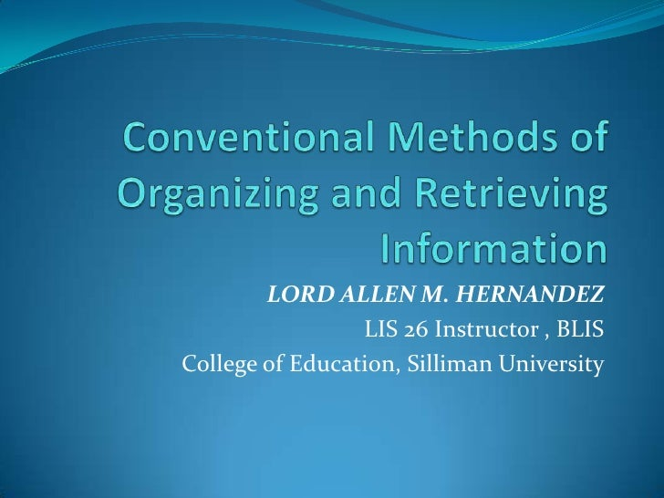 Conventional Methods of Organizing and Retrieving Information<br />LORD ALLEN M. HERNANDEZ<br />LIS 26 Instructor , BLIS<b...