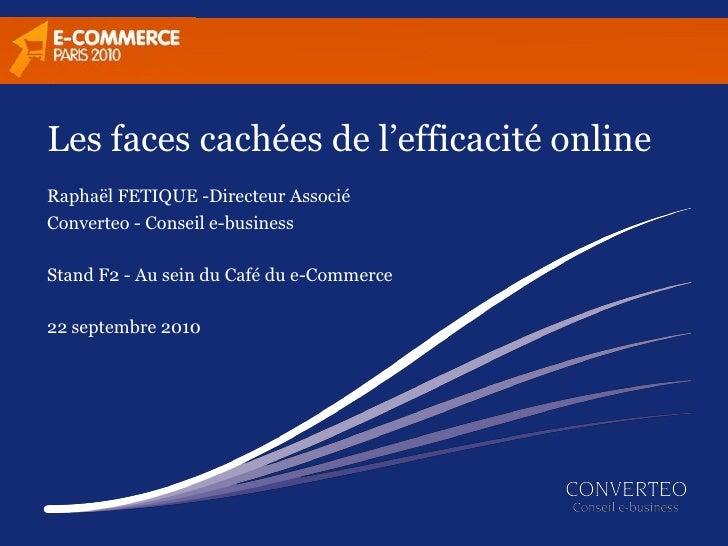 Les faces cachées de l'efficacité online Raphaël FETIQUE -Directeur Associé Converteo - Conseil e-business  Stand F2 - Au ...
