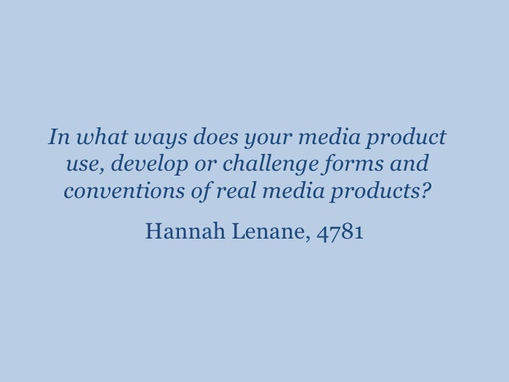 In what ways does your media product use, develop or challenge forms and conventions of real media products?<br />Hannah L...