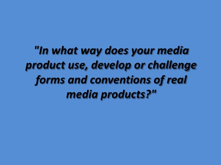 """In what way does your media product use, develop or challenge forms and conventions of real media products?""<br />"
