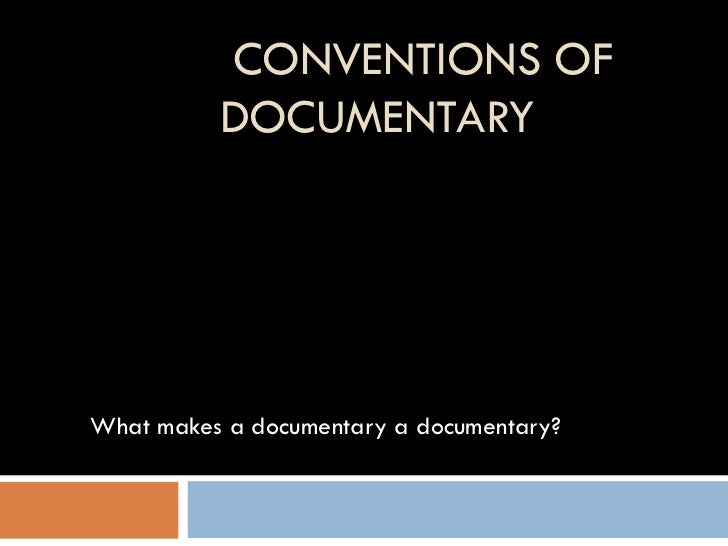 CONVENTIONS OF DOCUMENTARY What makes a documentary a documentary?