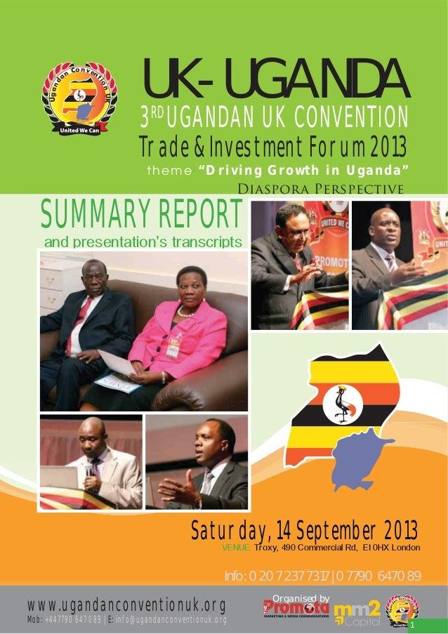 "UK-UGANDA  3RD UGANDAN UK CONVENTION Trade & Investment Forum 2013 theme "" Driving Growth in Uga nda"" Diaspora Perspective..."