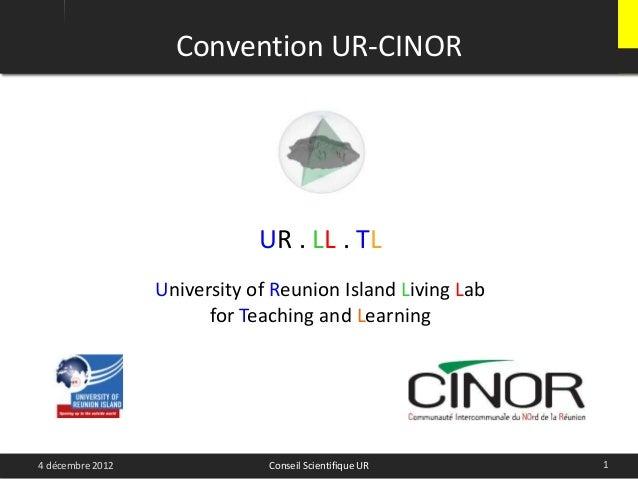 Convention UR-CINOR14 décembre 2012 Conseil Scientifique URUR . LL . TLUniversity of Reunion Island Living Labfor Teaching...