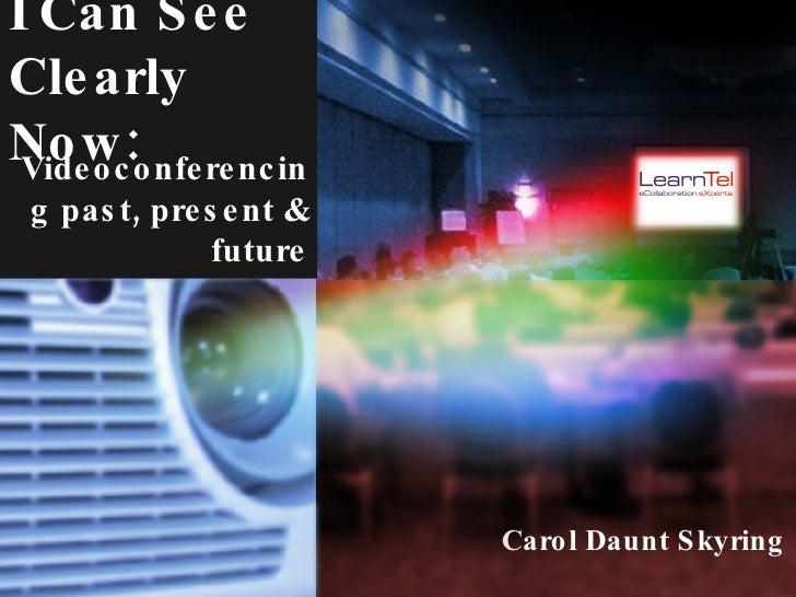 I Can See Clearly Now: <ul><li>C arol Daunt Skyring </li></ul>Videoconferencing past, present & future