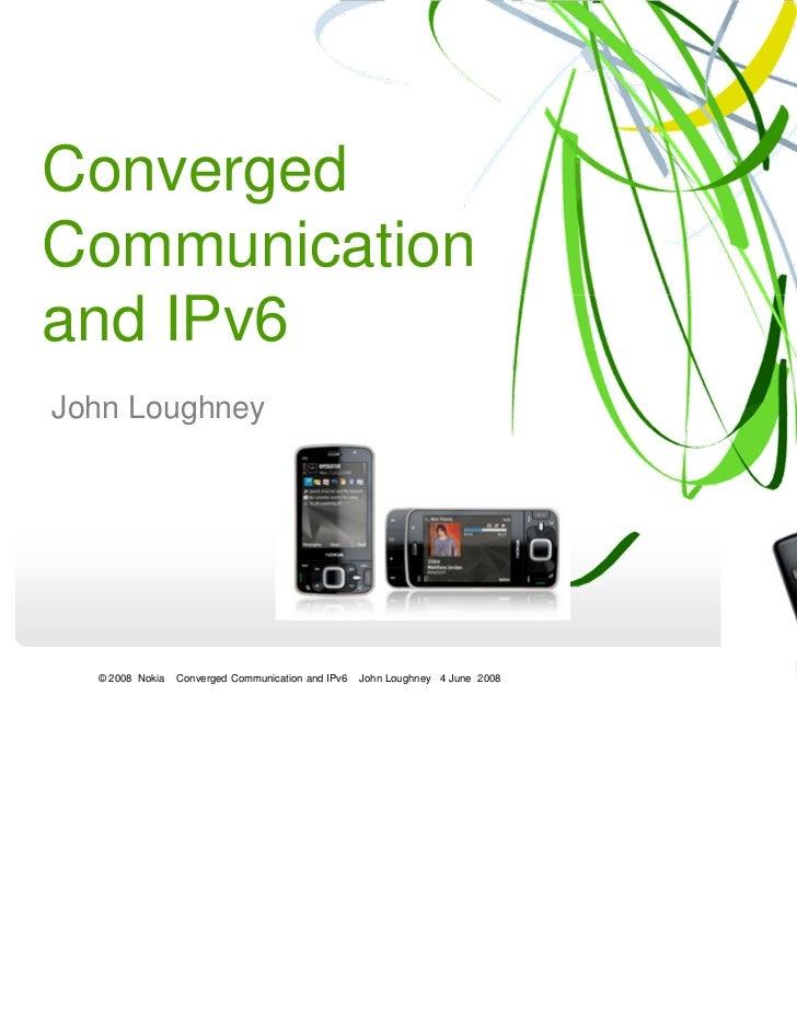 ConvergedCommunicationand IPv6John Loughney  © 2008 Nokia   Converged Communication and IPv6   John Loughney 4 June 2008
